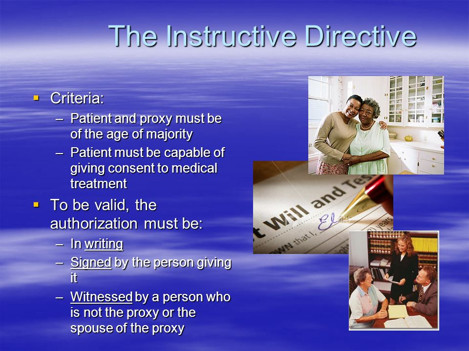 The Instructive Directive  Criteria: –Patient and proxy must be of the age of majority –Patient must be capable of giving consent to medical treatment  To be valid, the authorization must be: –In writing –Signed by the person giving it –Witnessed by a person who is not the proxy or the spouse of the proxy