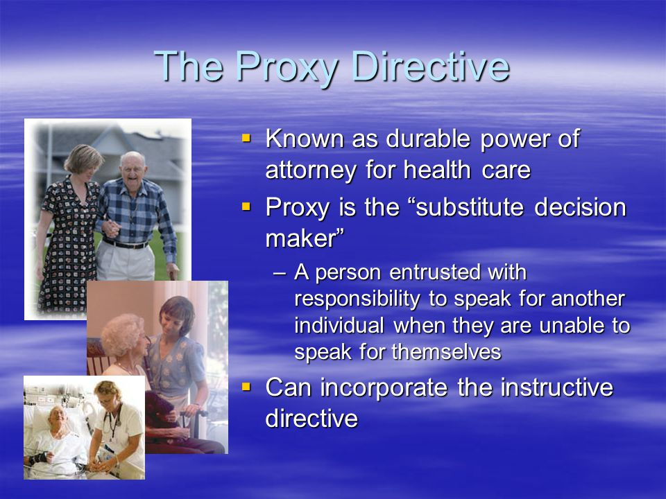 The Proxy Directive  Known as durable power of attorney for health care  Proxy is the substitute decision maker –A person entrusted with responsibility to speak for another individual when they are unable to speak for themselves  Can incorporate the instructive directive