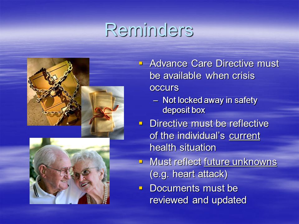 Reminders  Advance Care Directive must be available when crisis occurs –Not locked away in safety deposit box  Directive must be reflective of the individual's current health situation  Must reflect future unknowns (e.g.
