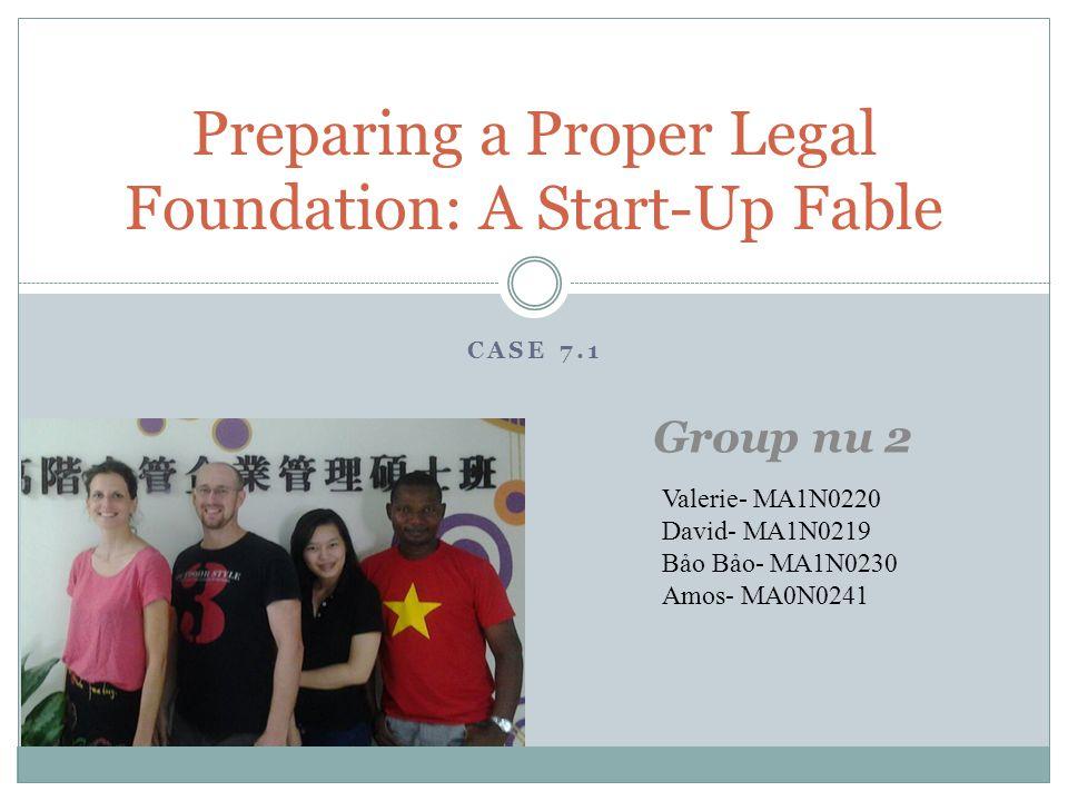 CASE 7.1 Preparing a Proper Legal Foundation: A Start-Up Fable Group nu 2 Valerie- MA1N0220 David- MA1N0219 Bảo Bảo- MA1N0230 Amos- MA0N0241