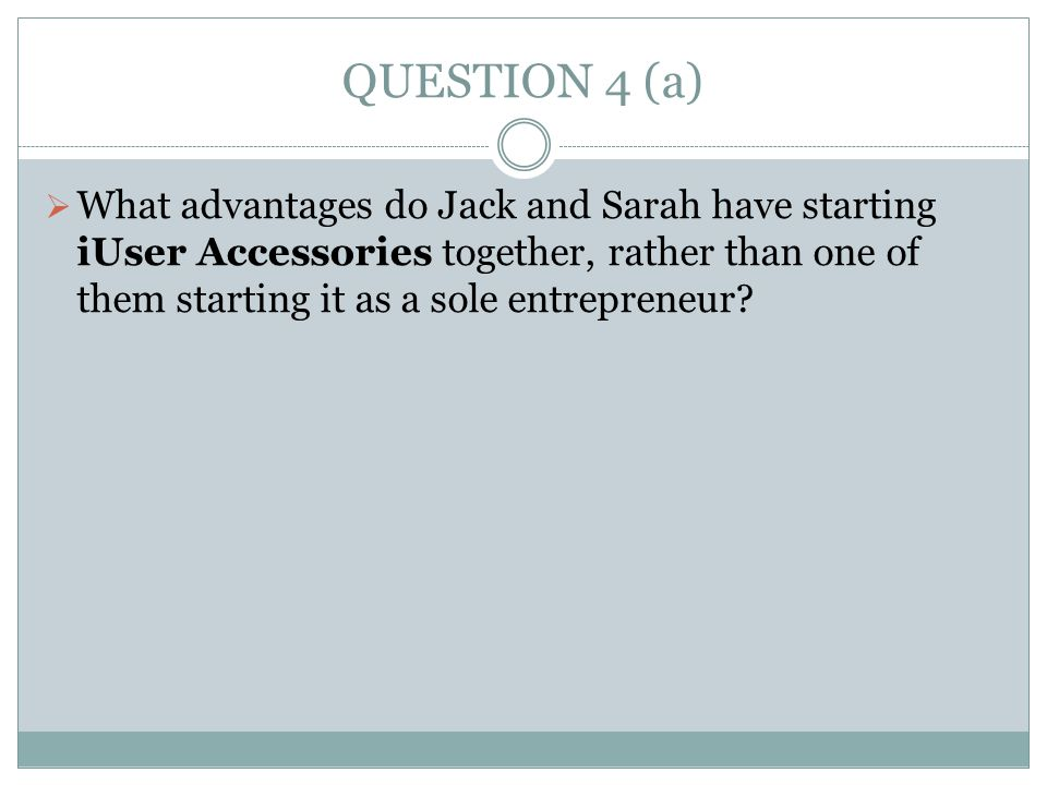 QUESTION 4 (a)  What advantages do Jack and Sarah have starting iUser Accessories together, rather than one of them starting it as a sole entrepreneu