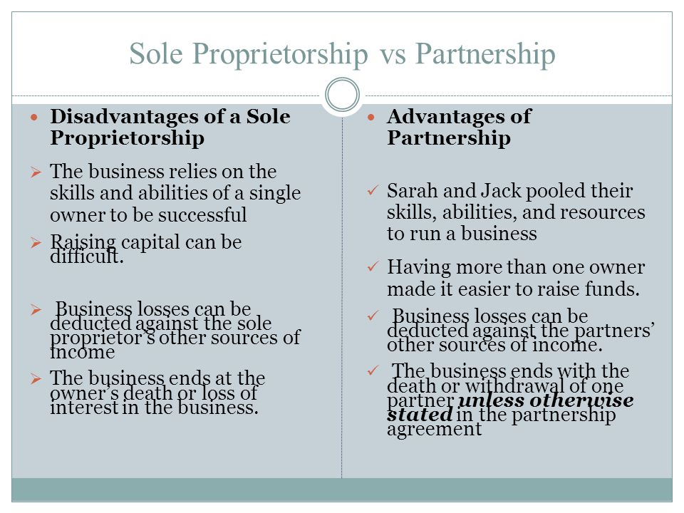 Sole Proprietorship vs Partnership Disadvantages of a Sole Proprietorship  The business relies on the skills and abilities of a single owner to be su