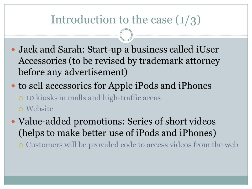 Introduction to the case (1/3) Jack and Sarah: Start-up a business called iUser Accessories (to be revised by trademark attorney before any advertisem