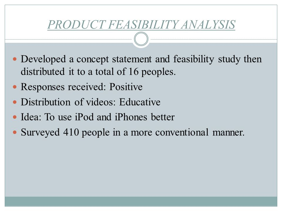 PRODUCT FEASIBILITY ANALYSIS Developed a concept statement and feasibility study then distributed it to a total of 16 peoples. Responses received: Pos