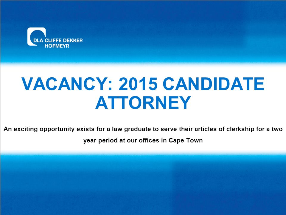 VACANCY: 2015 CANDIDATE ATTORNEY An exciting opportunity exists for a law graduate to serve their articles of clerkship for a two year period at our offices in Cape Town