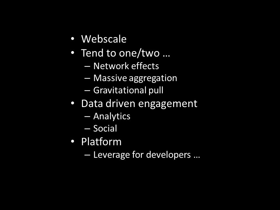 Webscale Tend to one/two … – Network effects – Massive aggregation – Gravitational pull Data driven engagement – Analytics – Social Platform – Leverage for developers …