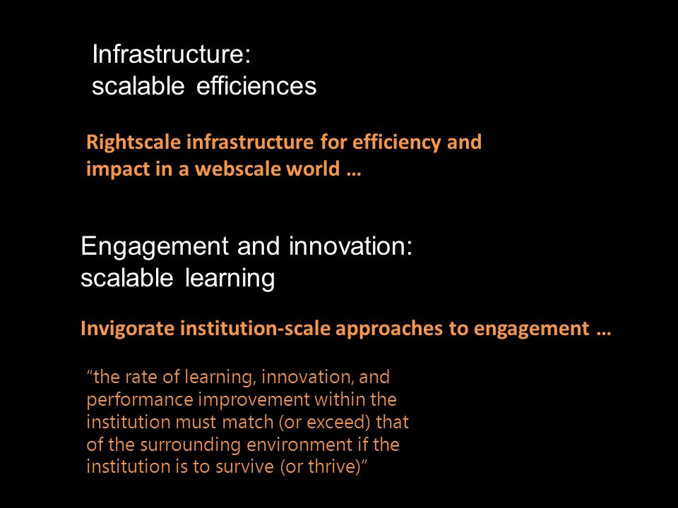 Infrastructure: scalable efficiences Engagement and innovation: scalable learning Rightscale infrastructure for efficiency and impact in a webscale world … Invigorate institution-scale approaches to engagement … the rate of learning, innovation, and performance improvement within the institution must match (or exceed) that of the surrounding environment if the institution is to survive (or thrive)