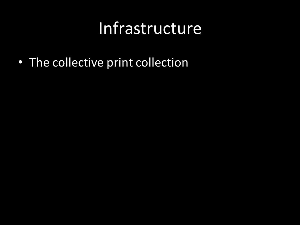 Infrastructure The collective print collection