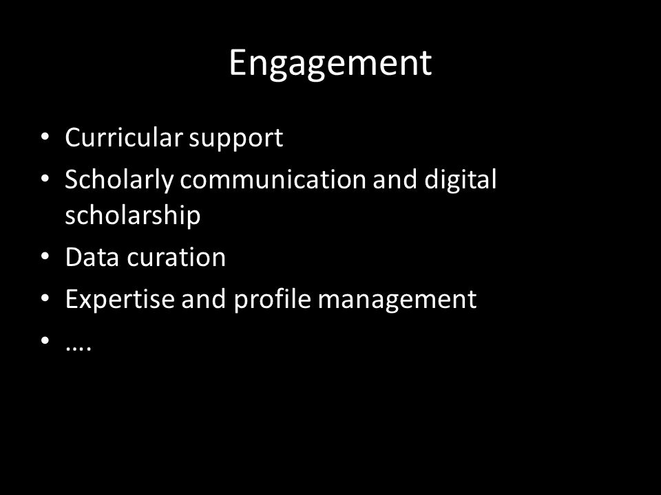 Engagement Curricular support Scholarly communication and digital scholarship Data curation Expertise and profile management ….