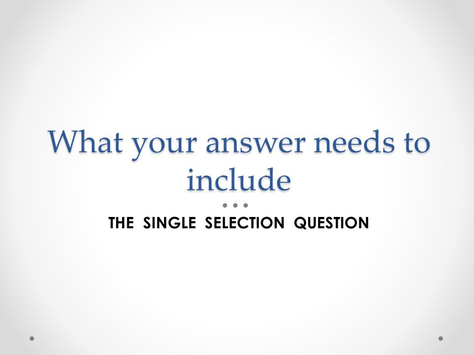What your answer needs to include THE SINGLE SELECTION QUESTION
