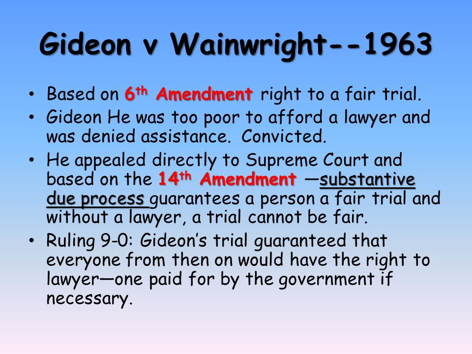 Gideon v Wainwright--1963 6 th Amendment Based on 6 th Amendment right to a fair trial. Gideon He was too poor to afford a lawyer and was denied assis