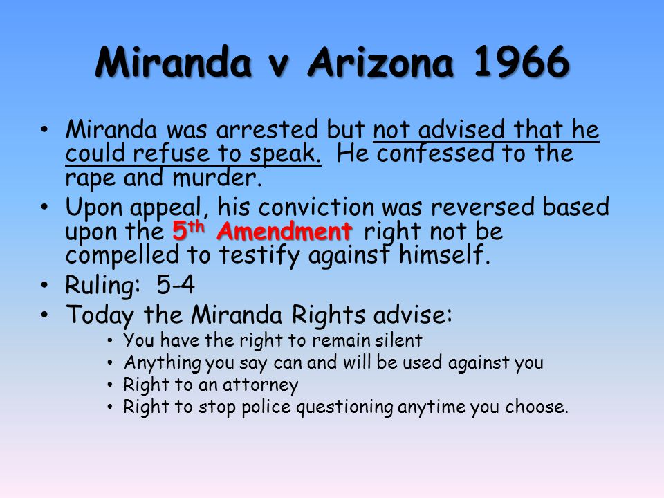 Miranda v Arizona 1966 Miranda was arrested but not advised that he could refuse to speak. He confessed to the rape and murder. 5 th Amendment Upon ap