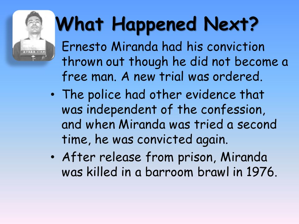 What Happened Next? Ernesto Miranda had his conviction thrown out though he did not become a free man. A new trial was ordered. The police had other e