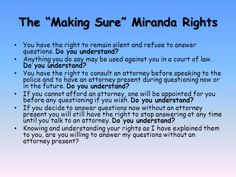 The Making Sure Miranda Rights You have the right to remain silent and refuse to answer questions.