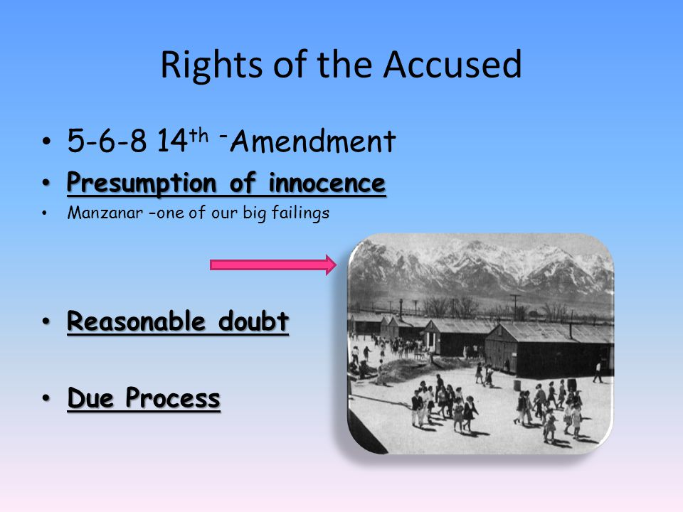 5-6-8 14 th – Amendment Presumption of innocence Presumption of innocence Manzanar –one of our big failings Reasonable doubt Reasonable doubt Due Proc