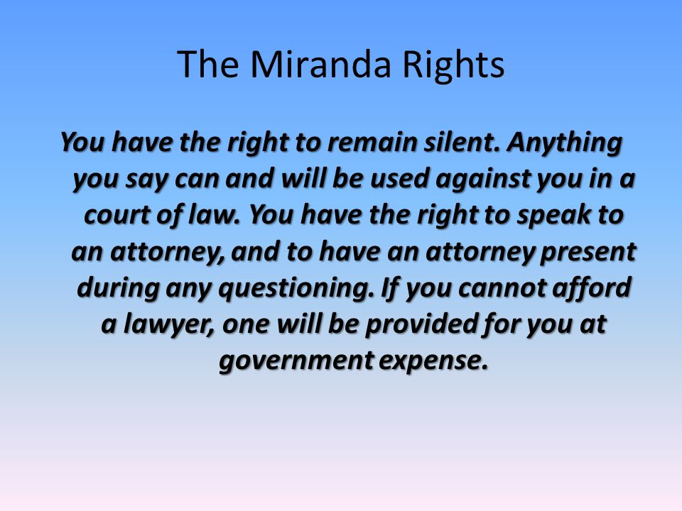 The Miranda Rights You have the right to remain silent. Anything you say can and will be used against you in a court of law. You have the right to spe