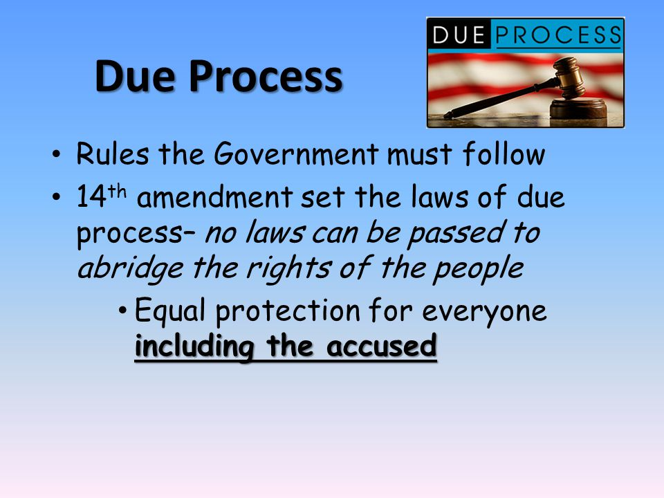 Due Process Rules the Government must follow 14 th amendment set the laws of due process– no laws can be passed to abridge the rights of the people in