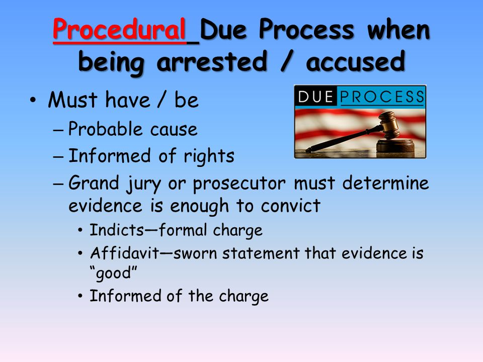 Procedural Due Process when being arrested / accused Must have / be – Probable cause – Informed of rights – Grand jury or prosecutor must determine evidence is enough to convict Indicts—formal charge Affidavit—sworn statement that evidence is good Informed of the charge