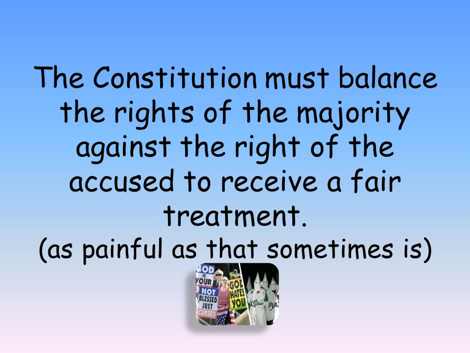 The Constitution must balance the rights of the majority against the right of the accused to receive a fair treatment. (as painful as that sometimes i