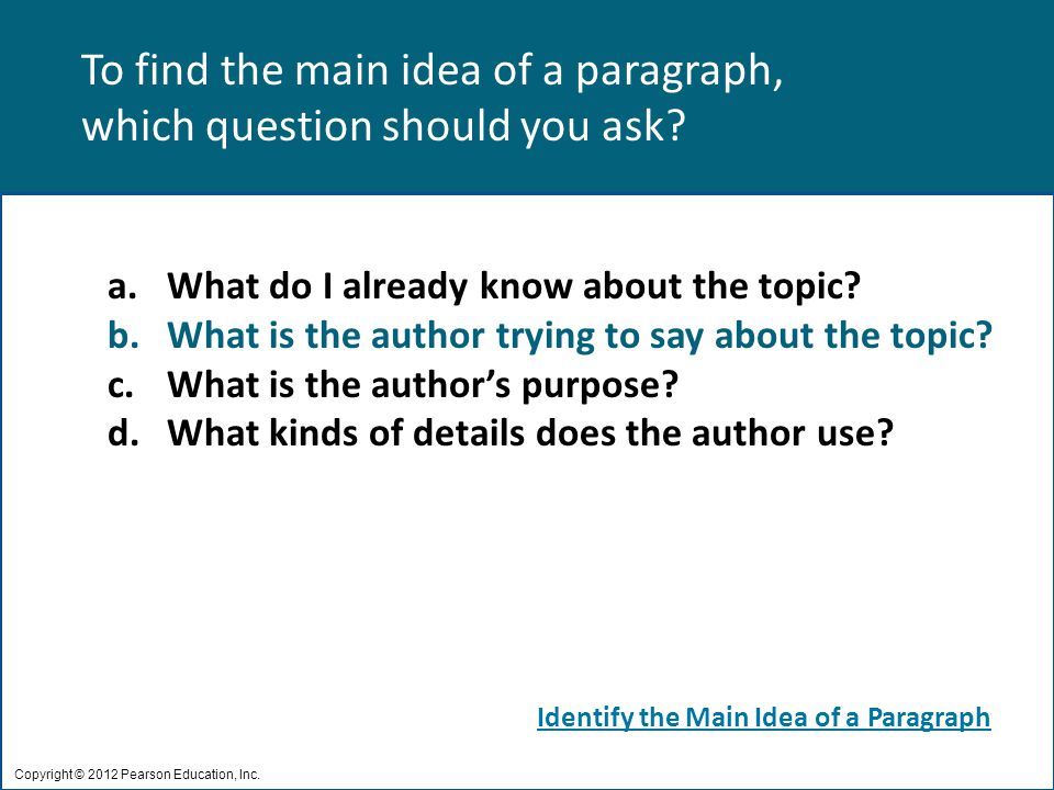 To find the main idea of a paragraph, which question should you ask? Copyright © 2012 Pearson Education, Inc. a.What do I already know about the topic