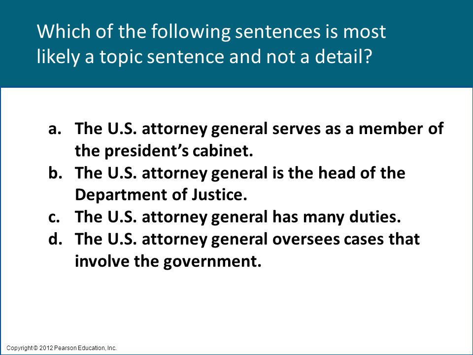 Which of the following sentences is most likely a topic sentence and not a detail? Copyright © 2012 Pearson Education, Inc. a.The U.S. attorney genera