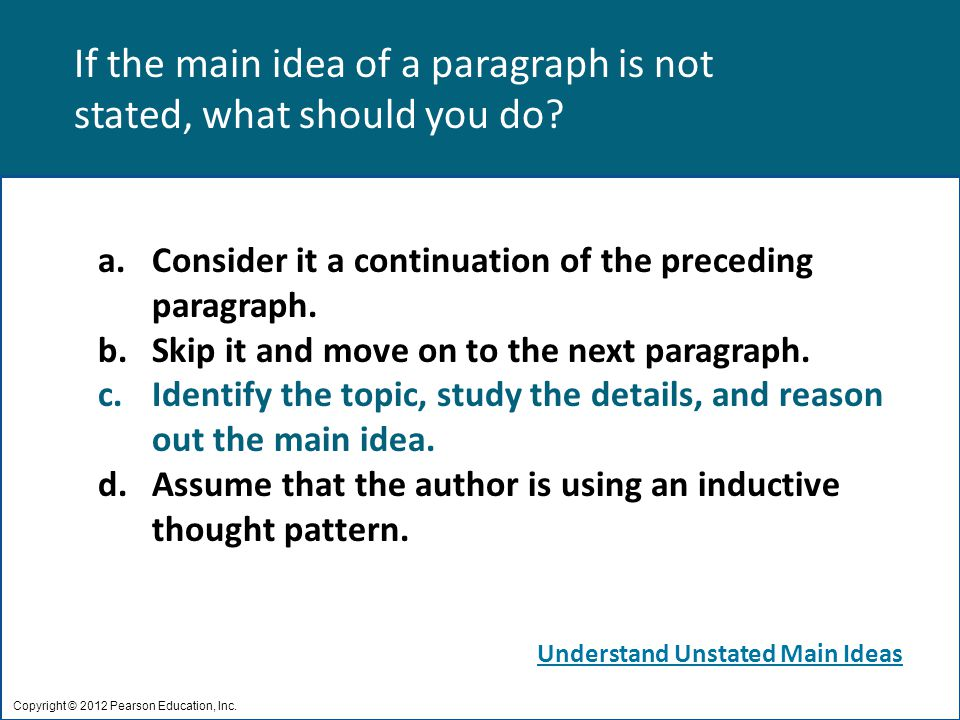 If the main idea of a paragraph is not stated, what should you do? Copyright © 2012 Pearson Education, Inc. a.Consider it a continuation of the preced