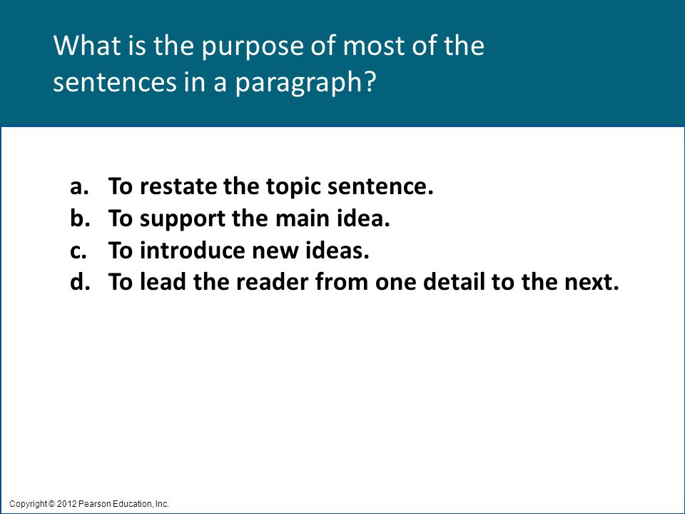 What is the purpose of most of the sentences in a paragraph? Copyright © 2012 Pearson Education, Inc. a.To restate the topic sentence. b.To support th