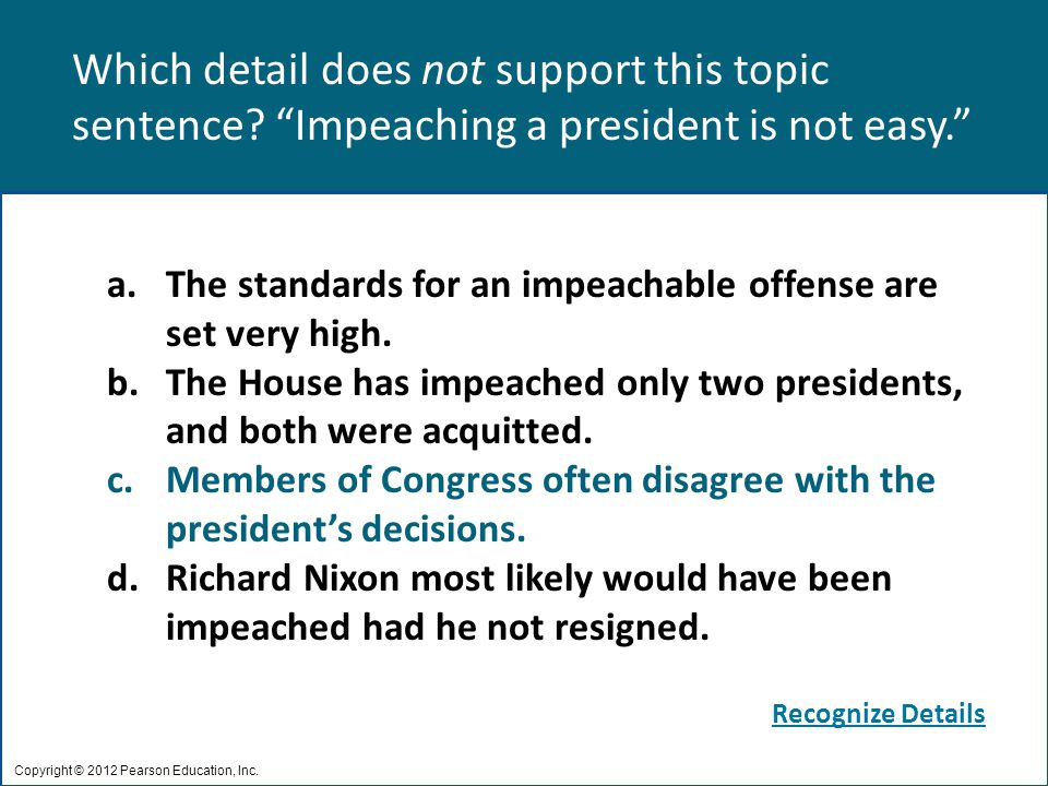 "Which detail does not support this topic sentence? ""Impeaching a president is not easy."" Copyright © 2012 Pearson Education, Inc. a.The standards for"