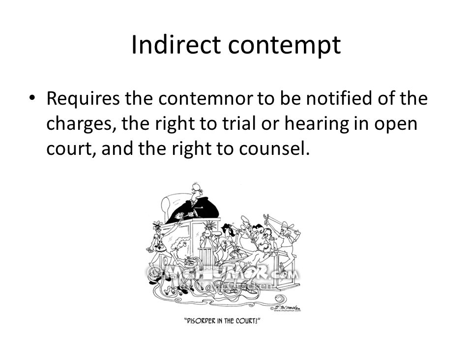 Indirect contempt Requires the contemnor to be notified of the charges, the right to trial or hearing in open court, and the right to counsel.