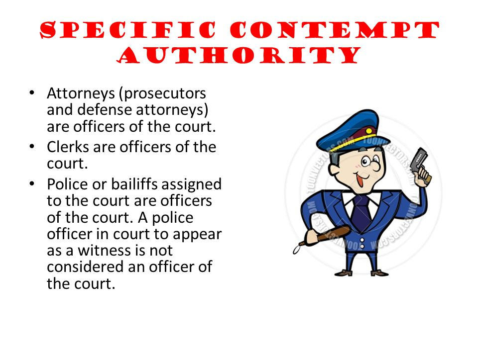 Specific contempt authority Attorneys (prosecutors and defense attorneys) are officers of the court. Clerks are officers of the court. Police or baili