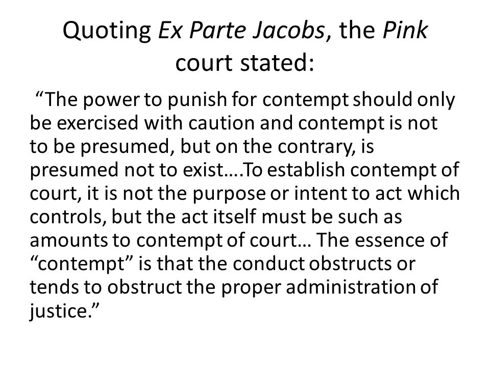 Quoting Ex Parte Jacobs, the Pink court stated: The power to punish for contempt should only be exercised with caution and contempt is not to be presumed, but on the contrary, is presumed not to exist….To establish contempt of court, it is not the purpose or intent to act which controls, but the act itself must be such as amounts to contempt of court… The essence of contempt is that the conduct obstructs or tends to obstruct the proper administration of justice.