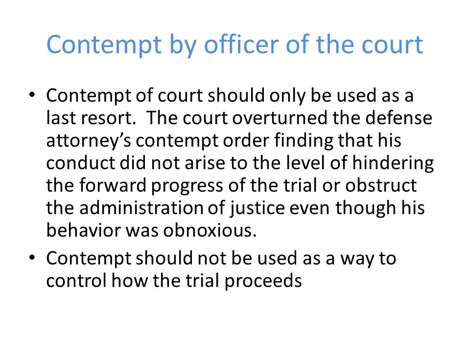 Contempt by officer of the court Contempt of court should only be used as a last resort. The court overturned the defense attorney's contempt order fi