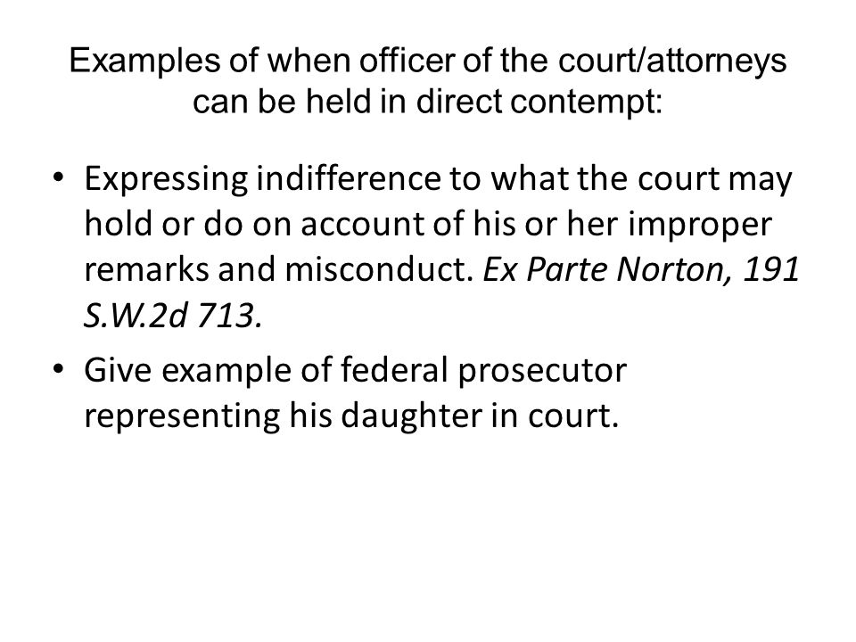 Examples of when officer of the court/attorneys can be held in direct contempt: Expressing indifference to what the court may hold or do on account of his or her improper remarks and misconduct.