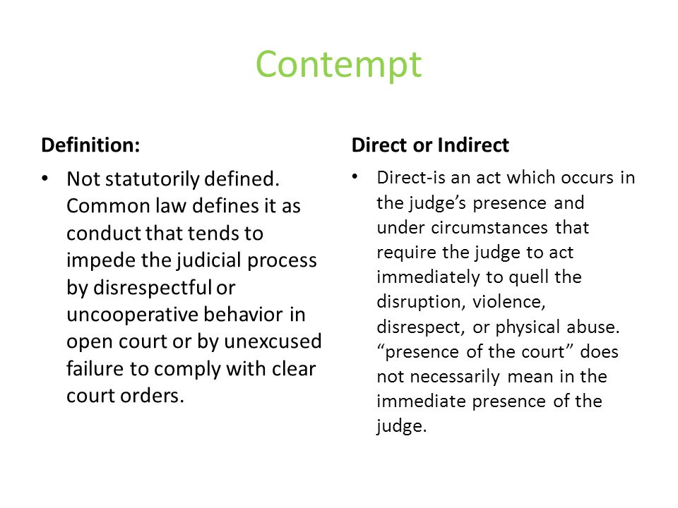 Contempt Definition: Not statutorily defined. Common law defines it as conduct that tends to impede the judicial process by disrespectful or uncoopera