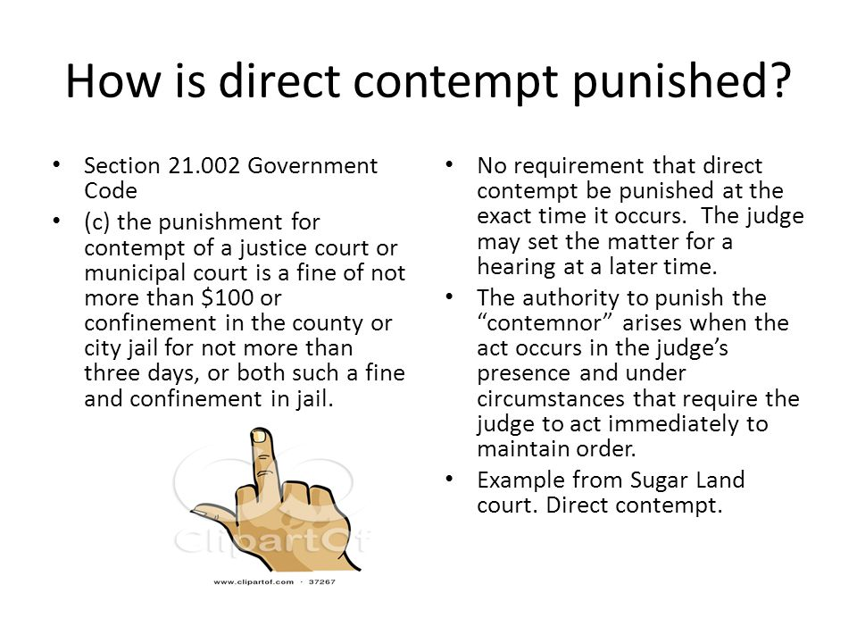 How is direct contempt punished? Section 21.002 Government Code (c) the punishment for contempt of a justice court or municipal court is a fine of not