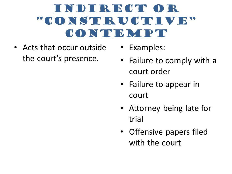 "Indirect or ""constructive"" contempt Acts that occur outside the court's presence. Examples: Failure to comply with a court order Failure to appear in"