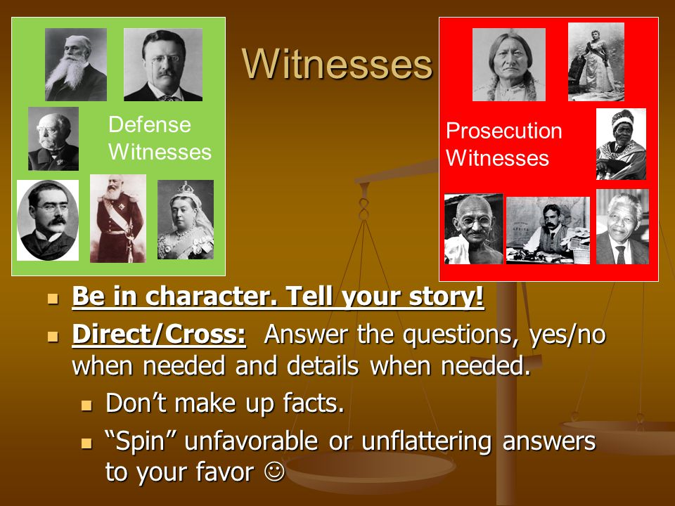 Witnesses Defense Witnesses Prosecution Witnesses Be in character.