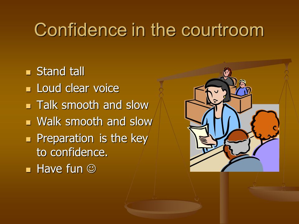 Confidence in the courtroom Stand tall Stand tall Loud clear voice Loud clear voice Talk smooth and slow Talk smooth and slow Walk smooth and slow Walk smooth and slow Preparation is the key to confidence.