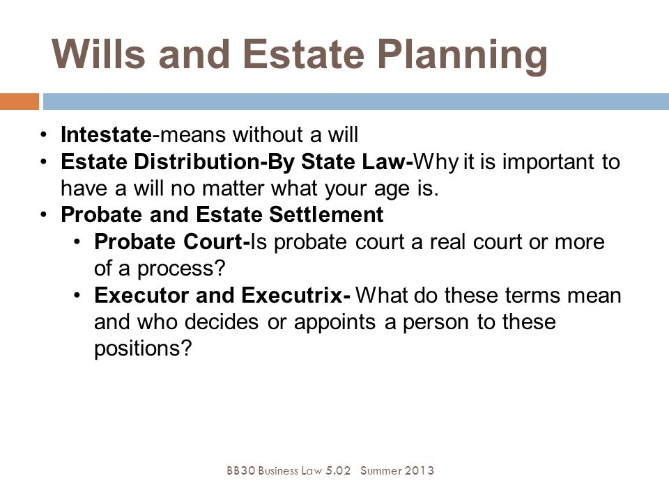BB30 Business Law 5.02Summer 2013 Intestate-means without a will Estate Distribution-By State Law-Why it is important to have a will no matter what your age is.