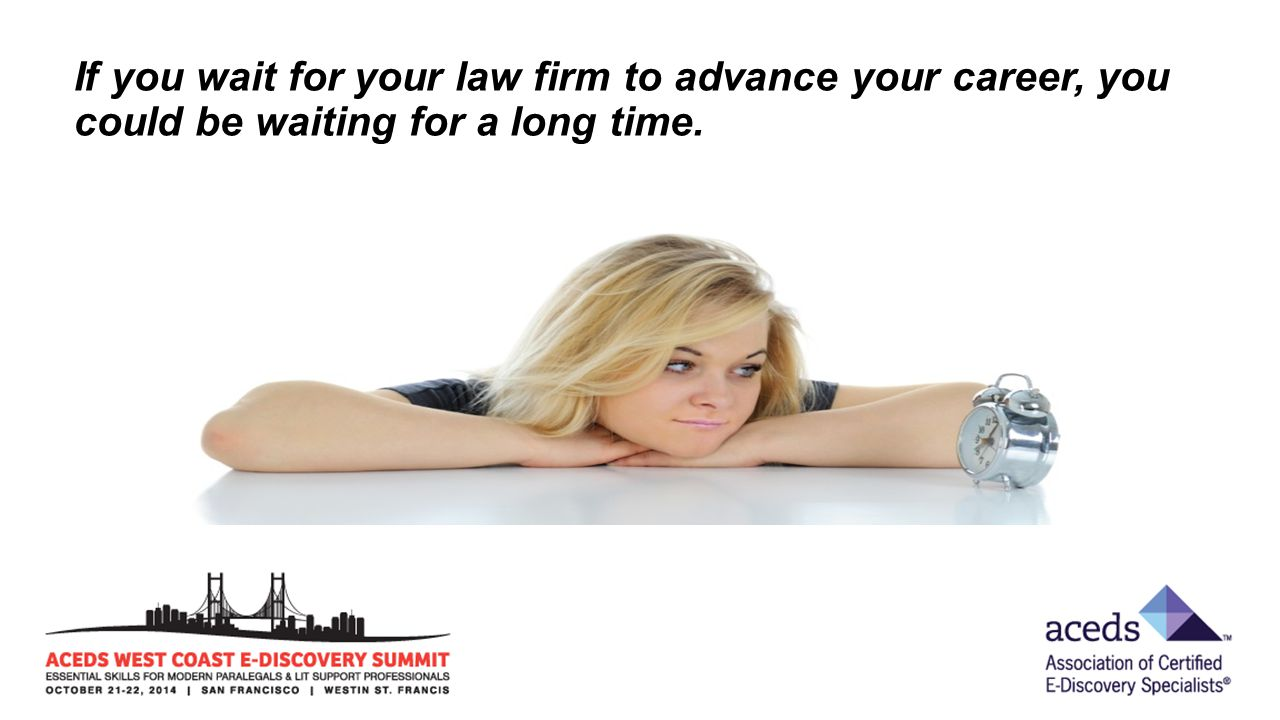 If you wait for your law firm to advance your career, you could be waiting for a long time.