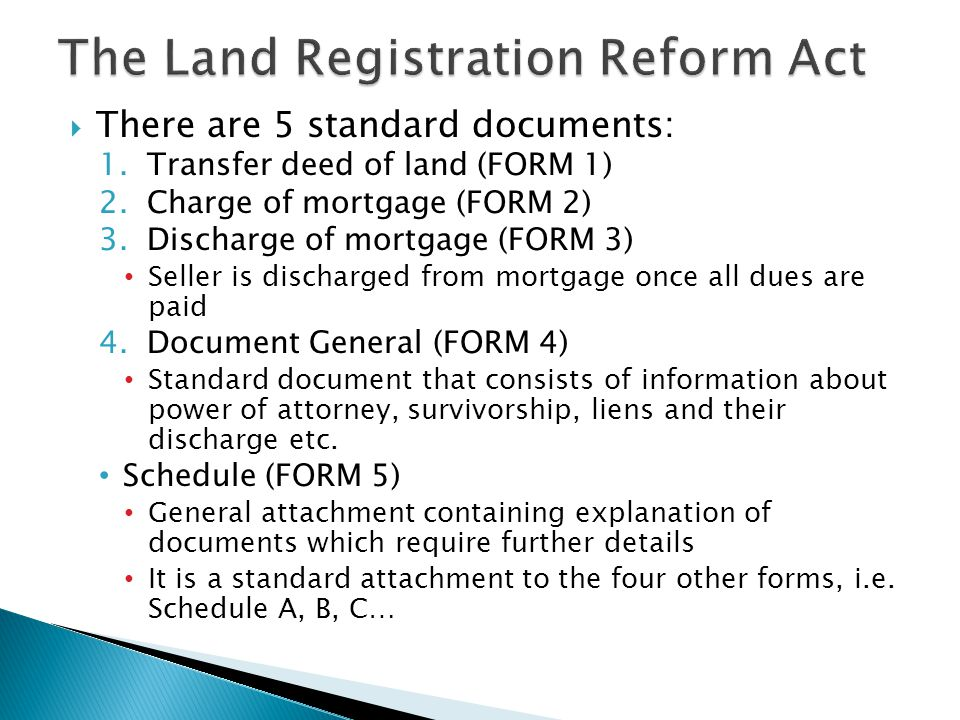  There are 5 standard documents: 1.Transfer deed of land (FORM 1) 2.Charge of mortgage (FORM 2) 3.Discharge of mortgage (FORM 3) Seller is discharged