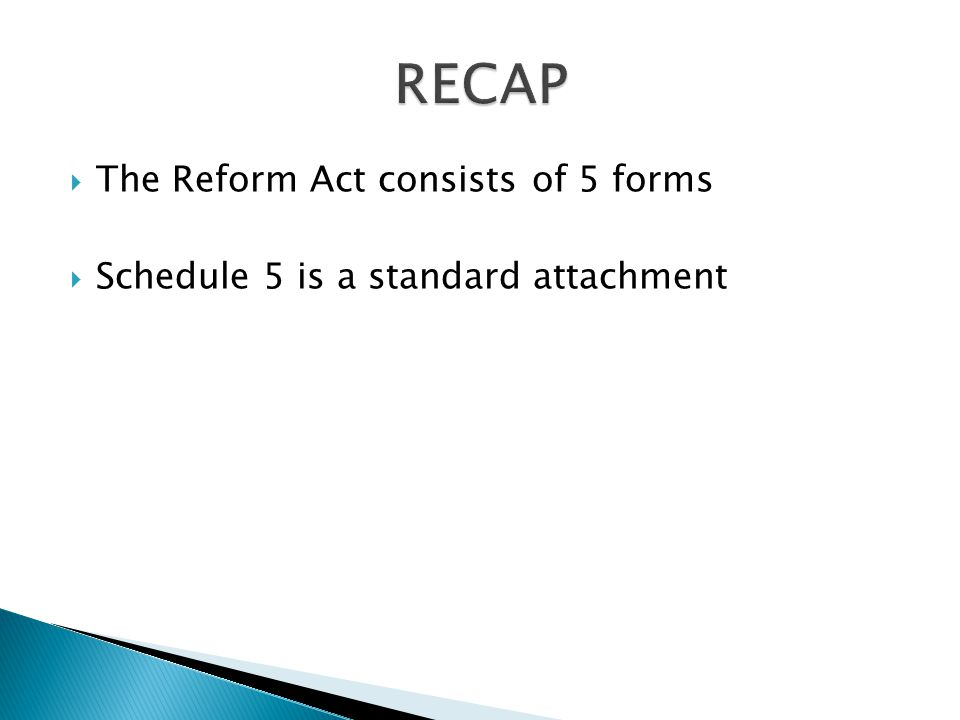  The Reform Act consists of 5 forms  Schedule 5 is a standard attachment