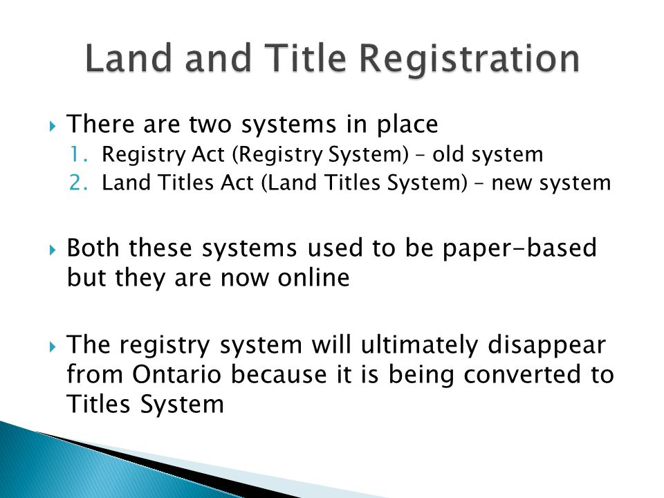  Land is registered either under Land Titles Act or Registry Act but never both in Ontario  Land registry typically takes time ◦ Lawyers must go through at least 40 years of history in abstract books ◦ They must consider the chain of titles to see history of the property ◦ This involves looking at previous owners, the seller of the property, the number of liens, whether they have been paid etc.