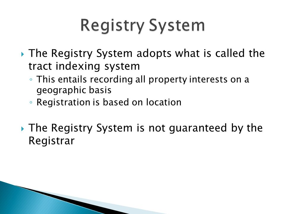  The Registry System adopts what is called the tract indexing system ◦ This entails recording all property interests on a geographic basis ◦ Registra