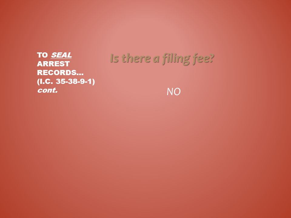 Is there a filing fee? NO TO SEAL ARREST RECORDS... (I.C. 35-38-9-1) cont.