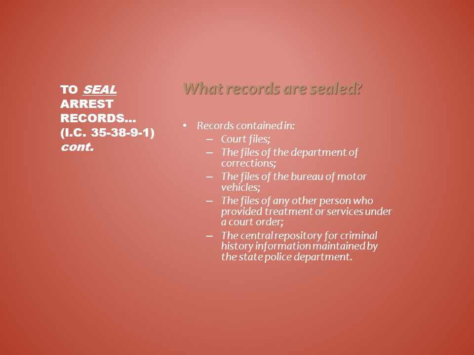 What records are sealed? Records contained in: – Court files; – The files of the department of corrections; – The files of the bureau of motor vehicle