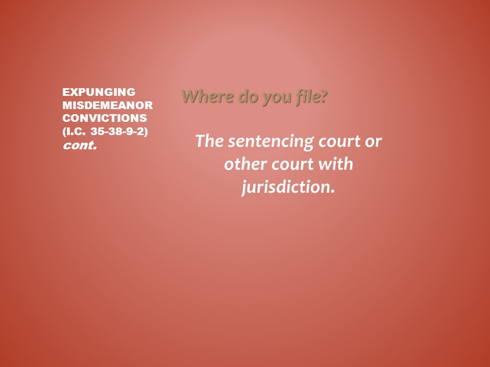 Where do you file? The sentencing court or other court with jurisdiction. EXPUNGING MISDEMEANOR CONVICTIONS (I.C. 35-38-9-2) cont.