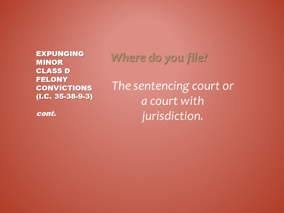 Where do you file? The sentencing court or a court with jurisdiction. EXPUNGING MINOR CLASS D FELONY CONVICTIONS (I.C. 35-38-9-3) EXPUNGING MINOR CLAS