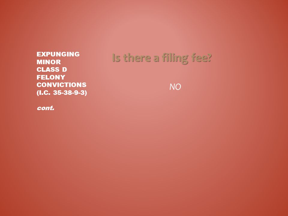 Is there a filing fee? NO EXPUNGING MINOR CLASS D FELONY CONVICTIONS (I.C. 35-38-9-3) cont.