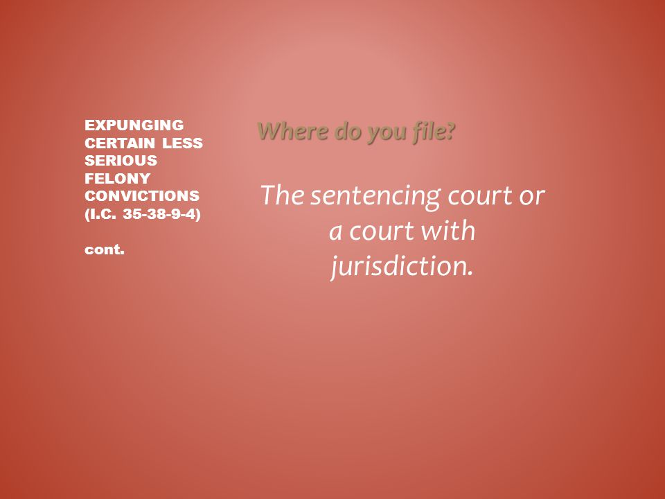 Where do you file? The sentencing court or a court with jurisdiction. EXPUNGING CERTAIN LESS SERIOUS FELONY CONVICTIONS (I.C. 35-38-9-4) cont.